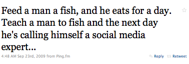 Feed a man a fish, and he eats for a day. Teach a man to fish and next day he's calling himself a social media expert.
